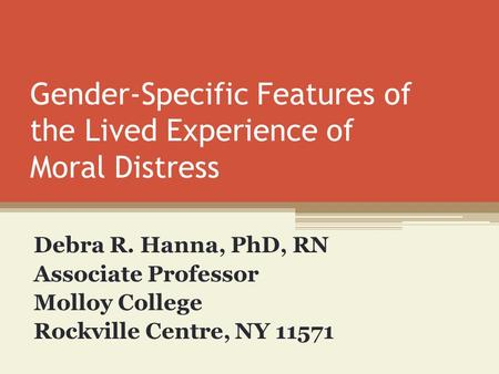 Gender-Specific Features of the Lived Experience of Moral Distress Debra R. Hanna, PhD, RN Associate Professor Molloy College Rockville Centre, NY 11571.