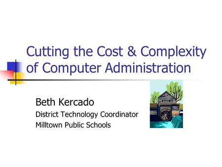 Cutting the Cost & Complexity of Computer Administration Beth Kercado District Technology Coordinator Milltown Public Schools.