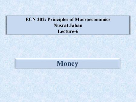 ECN 202: Principles of Macroeconomics Nusrat Jahan Lecture-6 Money.