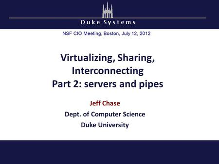 D u k e S y s t e m s Virtualizing, Sharing, Interconnecting Part 2: servers and pipes Jeff Chase Dept. of Computer Science Duke University NSF CIO Meeting,
