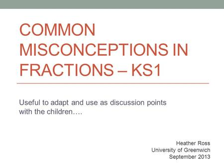 COMMON MISCONCEPTIONS IN FRACTIONS – KS1 Useful to adapt and use as discussion points with the children…. Heather Ross University of Greenwich September.