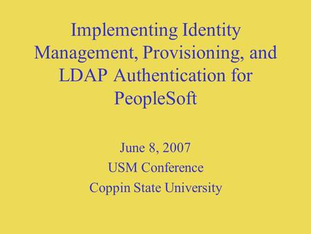 Implementing Identity Management, Provisioning, and LDAP Authentication for PeopleSoft June 8, 2007 USM Conference Coppin State University.