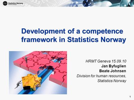 1 1 Development of a competence framework in Statistics Norway HRMT Geneva 15.09.10 Jan Byfuglien Beate Johnsen Division for human resources, Statistics.