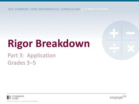 © 2012 Common Core, Inc. All rights reserved. commoncore.org NYS COMMON CORE MATHEMATICS CURRICULUM Rigor Breakdown Part 3: Application Grades 3–5.
