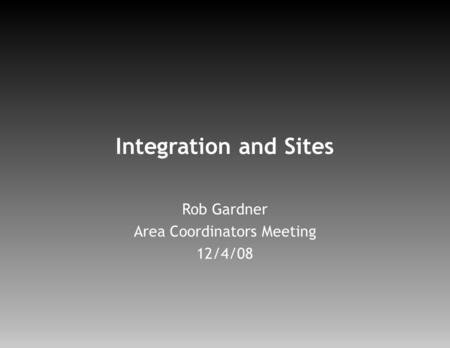 Integration and Sites Rob Gardner Area Coordinators Meeting 12/4/08.