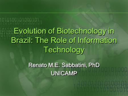 Evolution of Biotechnology in Brazil: The Role of Information Technology Renato M.E. Sabbatini, PhD UNICAMP UNICAMP.