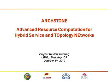 ARCHSTONE Advanced Resource Computation for Hybrid Service and TOpology NEtworks Project Review Meeting LBNL, Berkeley, CA October 5 th, 2010.