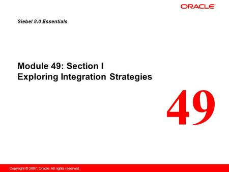 49 Copyright © 2007, Oracle. All rights reserved. Module 49: Section I Exploring Integration Strategies Siebel 8.0 Essentials.