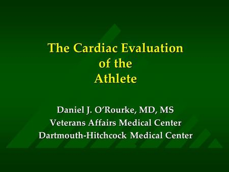 The Cardiac Evaluation of the Athlete Daniel J. O'Rourke, MD, MS Veterans Affairs Medical Center Dartmouth-Hitchcock Medical Center.