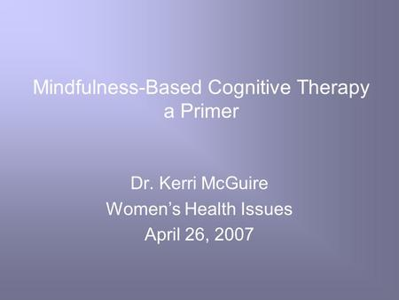Mindfulness-Based Cognitive Therapy a Primer Dr. Kerri McGuire Women's Health Issues April 26, 2007.