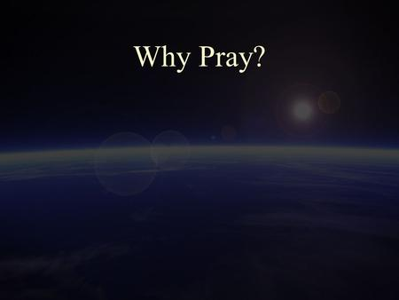 "Why Pray?. 2 Scripture Tells us to Pray 1 Thessalonians 5:17 ""pray without ceasing"" Ephesians 6:18 ""praying at all times in the Spirit, with all prayer."