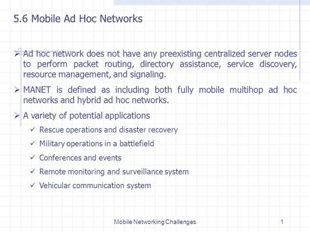 Mobile Networking Challenges1 5.6 Mobile Ad Hoc Networks  Ad hoc network does not have any preexisting centralized server nodes to perform packet routing,