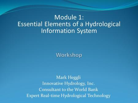 Mark Heggli Innovative Hydrology, Inc. Consultant to the World Bank Expert Real-time Hydrological Technology Module 1: Essential Elements of a Hydrological.