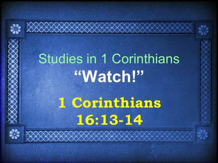 "Studies in 1 Corinthians ""Watch!"" 1 Corinthians 16:13-14."