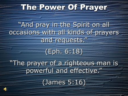 """And pray in the Spirit on all occasions with all kinds of prayers and requests."" (Eph. 6:18) ""The prayer of a righteous man is powerful and effective."""