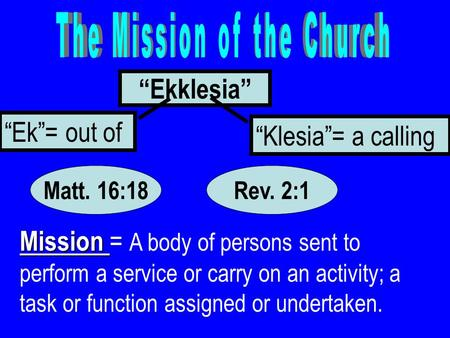 """Ekklesia"" ""Ek""= out of ""Klesia""= a calling Mission Mission = A body of persons sent to perform a service or carry on an activity; a task or function assigned."