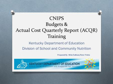 CNIPS Budgets & Actual Cost Quarterly Report (ACQR) Training Kentucky Department of Education Division of School and Community Nutrition Prepared By: Mike.