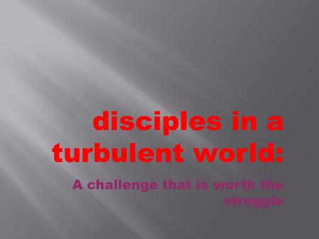 Disciples in a turbulent world: A challenge that is worth the struggle.