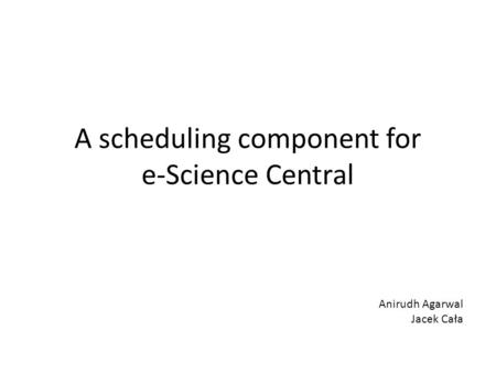 A scheduling component for e-Science Central Anirudh Agarwal Jacek Cała.