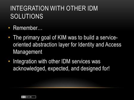 INTEGRATION WITH OTHER IDM SOLUTIONS Remember… The primary goal of KIM was to build a service- oriented abstraction layer for Identity and Access Management.