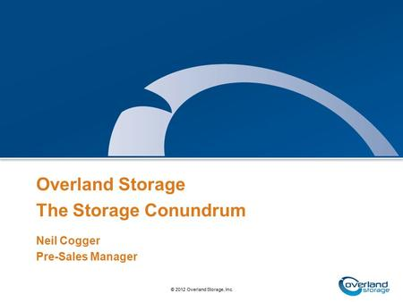 1 © 2010 Overland Storage, Inc. © 2012 Overland Storage, Inc. Overland Storage The Storage Conundrum Neil Cogger Pre-Sales Manager.