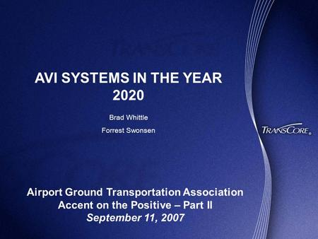 AVI SYSTEMS IN THE YEAR 2020 Airport Ground Transportation Association Accent on the Positive – Part II September 11, 2007 Brad Whittle Forrest Swonsen.