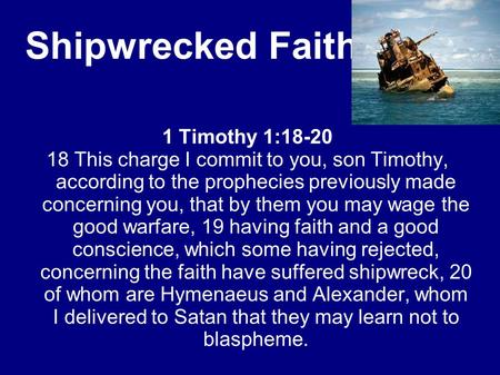 Shipwrecked Faith 1 Timothy 1:18-20 18 This charge I commit to you, son Timothy, according to the prophecies previously made concerning you, that by them.