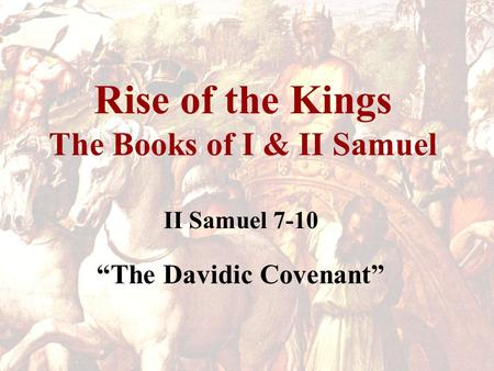 "Rise of the Kings The Books of I & II Samuel II Samuel 7-10 ""The Davidic Covenant"""
