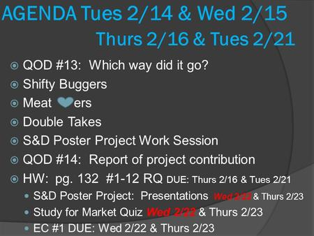 AGENDA Tues 2/14 & Wed 2/15 Thurs 2/16 & Tues 2/21  QOD #13: Which way did it go?  Shifty Buggers  Meat ers  Double Takes  S&D Poster Project Work.