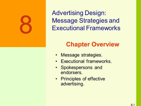 8-1 Chapter Overview Message strategies. Executional frameworks. Spokespersons and endorsers. Principles of effective advertising. Advertising Design: