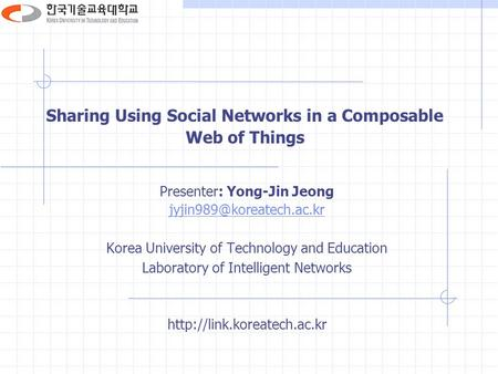 Sharing Using Social Networks in a Composable Web of Things Presenter: Yong-Jin Jeong Korea University of Technology and Education.