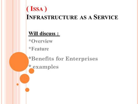 ( I SSA ) I NFRASTRUCTURE AS A S ERVICE Will discuss : *Overview *Feature *Benefits for Enterprises * examples.