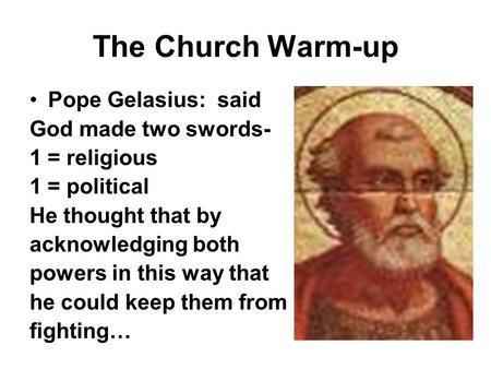 The Church Warm-up Pope Gelasius: said God made two swords- 1 = religious 1 = political He thought that by acknowledging both powers in this way that he.