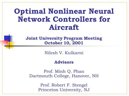 Optimal Nonlinear Neural Network Controllers for Aircraft Joint University Program Meeting October 10, 2001 Nilesh V. Kulkarni Advisors Prof. Minh Q. Phan.