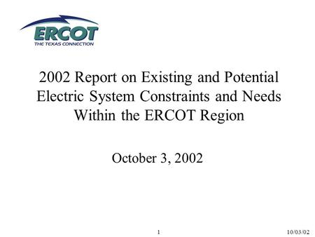 10/03/021 2002 Report on Existing and Potential Electric System Constraints and Needs Within the ERCOT Region October 3, 2002.