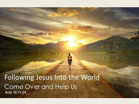 Following Jesus Into the World Come Over and Help Us Acts 16:11-24.