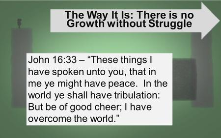 "The Way It Is: There is no Growth without Struggle John 16:33 – ""These things I have spoken unto you, that in me ye might have peace. In the world ye shall."