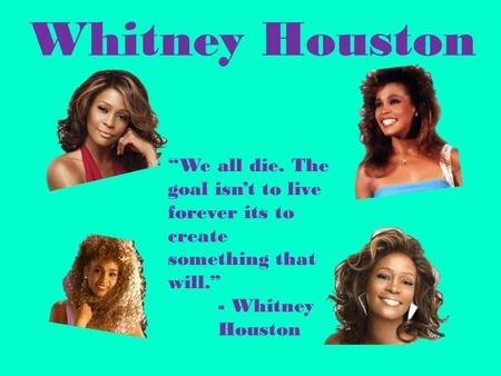 "Whitney Houston ""We all die. The goal isn't to live forever its to create something that will."" - Whitney 	Houston."