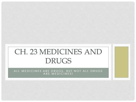 ALL MEDICINES ARE DRUGS, BUT NOT ALL DRUGS ARE MEDICINES! CH. 23 MEDICINES AND DRUGS.