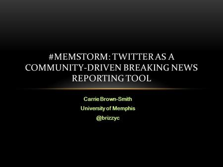 Carrie Brown-Smith University of #MEMSTORM: TWITTER AS A COMMUNITY-DRIVEN BREAKING NEWS REPORTING TOOL.