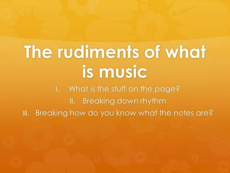 The rudiments of what is music I. What is the stuff on the page? II. Breaking down rhythm III. Breaking how do you know what the notes are?