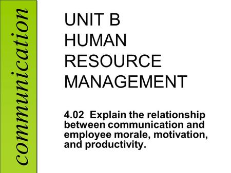 Communication UNIT B HUMAN RESOURCE MANAGEMENT 4.02 Explain the relationship between communication and employee morale, motivation, and productivity.