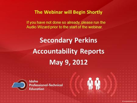 Secondary Perkins Accountability Reports May 9, 2012 The Webinar will Begin Shortly If you have not done so already, please run the Audio Wizard prior.