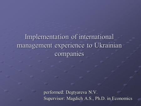 Implementation of international management experience to Ukrainian companies performed: Degtyareva N.V. Supervisor: Magdich A.S., Ph.D. in Economics.