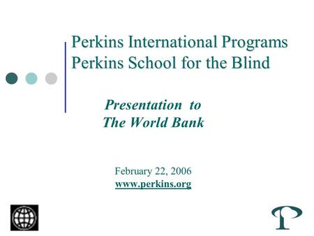 Perkins International Programs Perkins School for the Blind Presentation to The World Bank February 22, 2006 www.perkins.org.