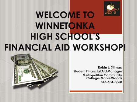 WELCOME TO WINNETONKA HIGH SCHOOL'S FINANCIAL AID WORKSHOP! Robin L. Stimac Student Financial Aid Manager Metropolitan Community College-Maple Woods 816-604-3068.
