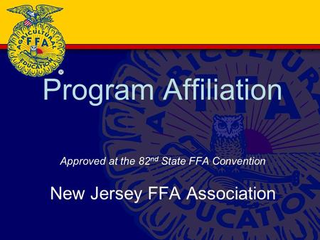 Program Affiliation Approved at the 82 nd State FFA Convention New Jersey FFA Association.