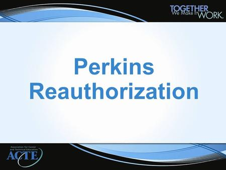 Perkins Reauthorization. Administration's Blueprint Blueprint Released spring 2012 Key themes of: Alignment, Collaboration, Accountability, Innovation.