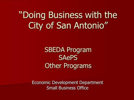 "SBEDA Program SAePS Other Programs Economic Development Department Small Business Office ""Doing Business with the City of San Antonio"""