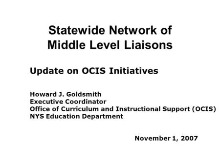 Statewide Network of Middle Level Liaisons Update on OCIS Initiatives Howard J. Goldsmith Executive Coordinator Office of Curriculum and Instructional.